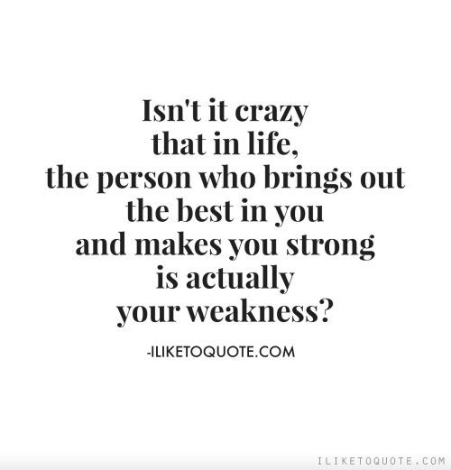 Isn't it crazy that in life, the person who brings out the best in you and makes you strong, is actually your weakness?
