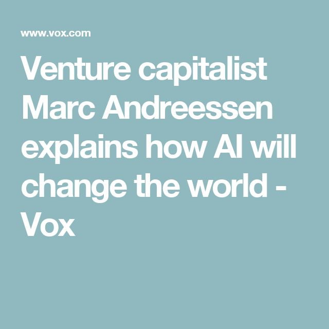 Venture capitalist Marc Andreessen explains how AI will change the world - Vox