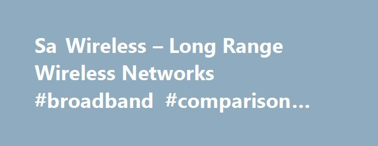 Sa Wireless – Long Range Wireless Networks #broadband #comparison #prices http://broadband.remmont.com/sa-wireless-long-range-wireless-networks-broadband-comparison-prices/  #wireless isp # Sa Wireless Sa Wireless was the First wireless isp to start in the South. EST 2004 Sa Wireless is a 'Wireless Technology Solutions' company providing wireless solutions to internet connectivity, fixed line telephony and other related connectivity problems encountered by both private individuals and…