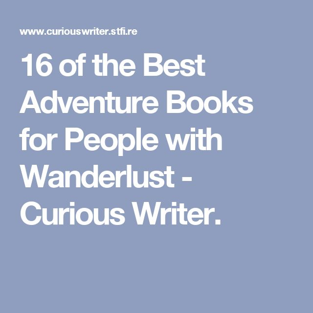 16 of the Best Adventure Books for People with Wanderlust - Curious Writer.