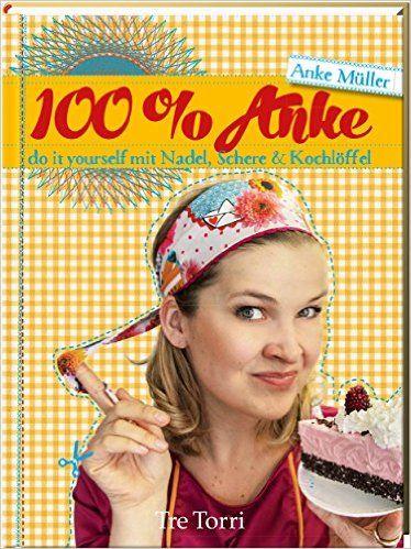 100% Anke: DIY mit Nadel, Schere & Kochlöffel: Amazon.de: Anke Müller: Bücher