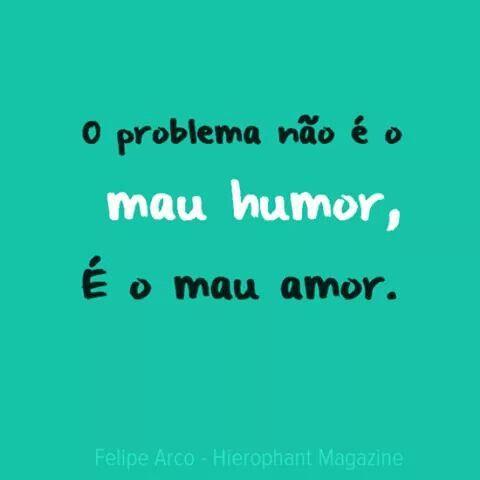 O Problema Nao E O Mau Humor E O Mau Amor Msg Pinterest