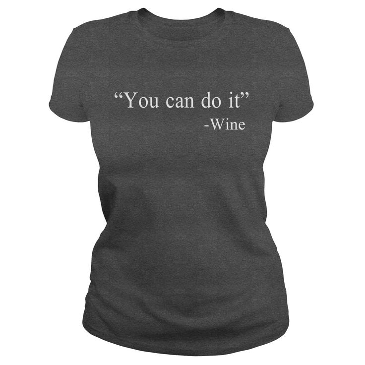 You can do it  Wine. Funny Clever Wine Drinking Quotes Sayings T-Shirts Hoodies Tees Tank Tops