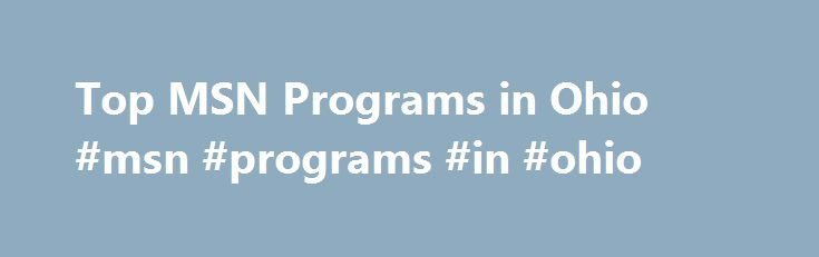 Top MSN Programs in Ohio #msn #programs #in #ohio http://new-zealand.remmont.com/top-msn-programs-in-ohio-msn-programs-in-ohio/  # There are schools offering MSN programs in Ohio! Around 0.0% of Ohio 's graduates graduate from nursing degree programs every year. In other words, every year an estimated 131 nurse practitioners graduate from Ohio's 11 MSN schools. Top Schools Xavier University, which is located in Cincinnati, is the top-ranked school in Ohio that has a MSN program. It received…