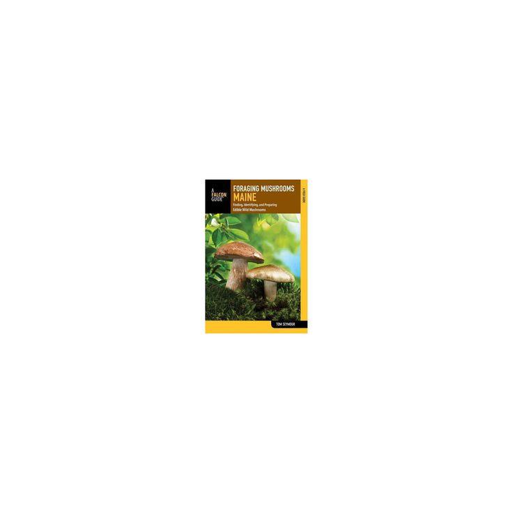 Foraging Mushrooms Maine : Finding, Identifying, and Preparing Edible Wild Mushrooms (Paperback) (Tom