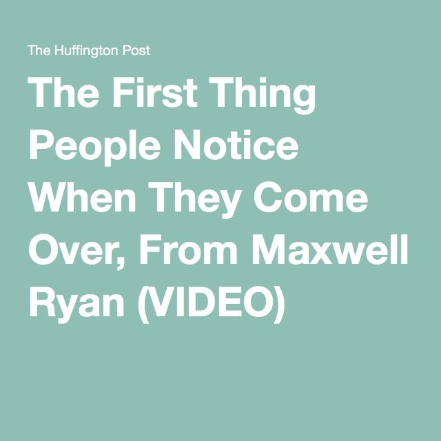 The First Thing People Notice When They Come Over, From Maxwell Ryan (VIDEO)
