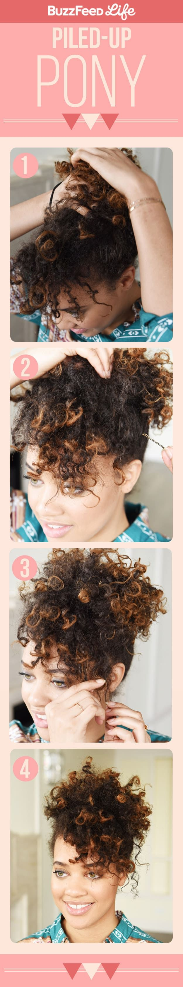 What You'll Need: - Hair elastics- Bobby pinsStep 1: Gather your hair into a high ponytail, leaving out your bangs or the front pieces of hair. Secure the ponytail with an elastic. Step 2: Use bobby pins to pin any stray curls or flyaways down toward the ponytail. Step 3: Tousle your bangs or the front pieces of hair to frame your face. Step 4: Tousle your ponytail to place your hair exactly the way you want!