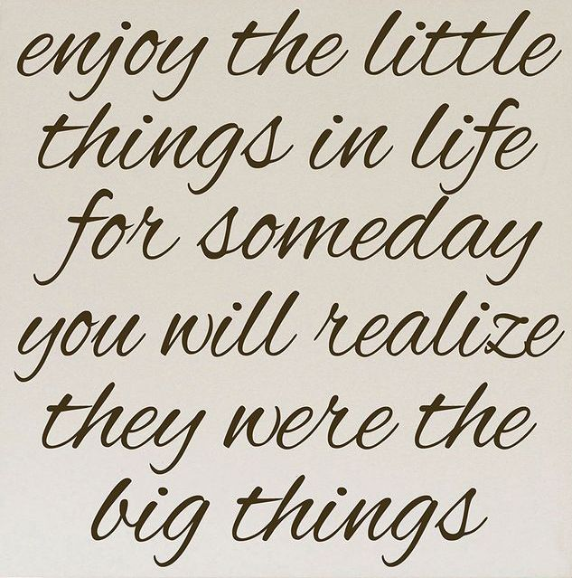 The Little Things in life... become the Big Things in life