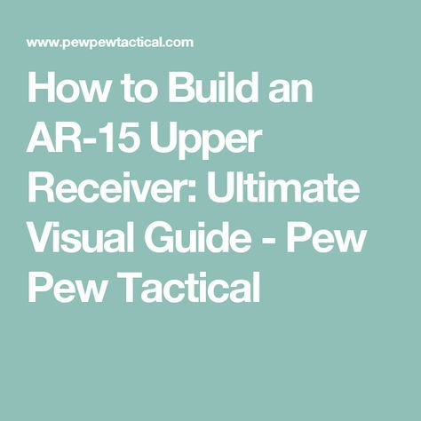 How to Build an AR-15 Upper Receiver: Ultimate Visual Guide - Pew Pew Tactical