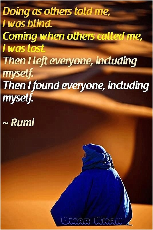 'Doing as others told me, I was blind. Coming when others called me, I was lost. Then I left everyone, including myself. Then I found everyone, including myself.' - Rumi