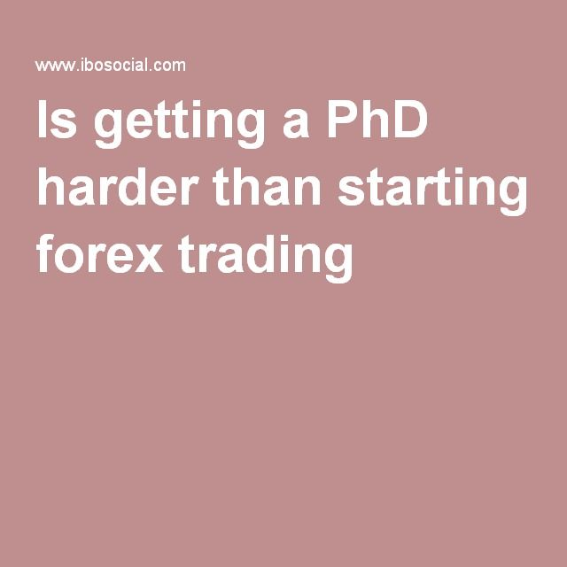 Is getting a PhD harder than starting forex trading ?