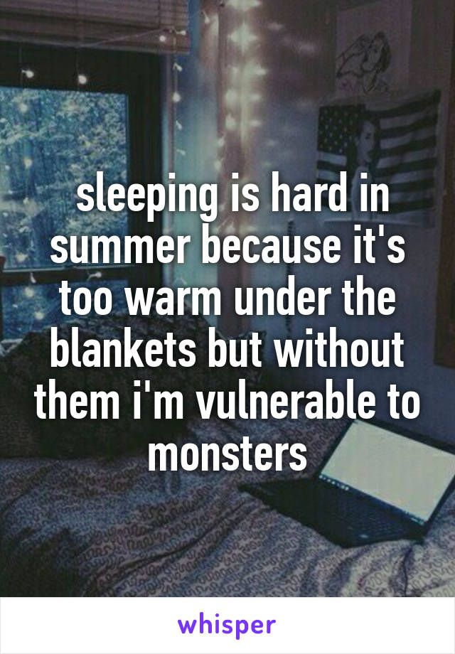 sleeping is hard in summer because it's too warm under the blankets but without them i'm vulnerable to monsters