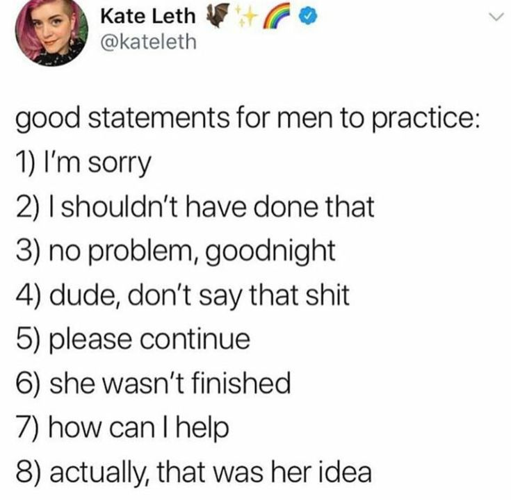 Good statements for men to practice... there's a lot of everyday sexism out there, itd be awesome if ya guys use these phrases to help be an awesome ally :D :D <3