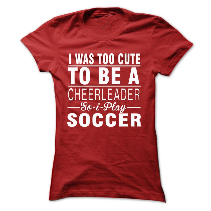 I was too cute to be a cheerleader so i play soccer