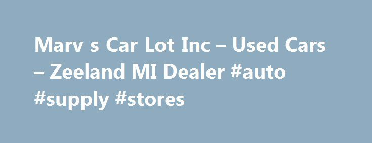 Marv s Car Lot Inc – Used Cars – Zeeland MI Dealer #auto #supply #stores http://auto.remmont.com/marv-s-car-lot-inc-used-cars-zeeland-mi-dealer-auto-supply-stores/  #car lots # Marv's Car Lot Inc – Zeeland MI, 49464 Welcome to Marv's Car Lot Inc Used Cars, Car Warranty of Zeeland At Marv's Car Lot Inc, it's our mission to provide Lansing and Grand Rapids customers with Used Cars. Auto Warranty inventory. From unparalleled customer service to top quality, Marv's Car Lot Inc [...]Read…