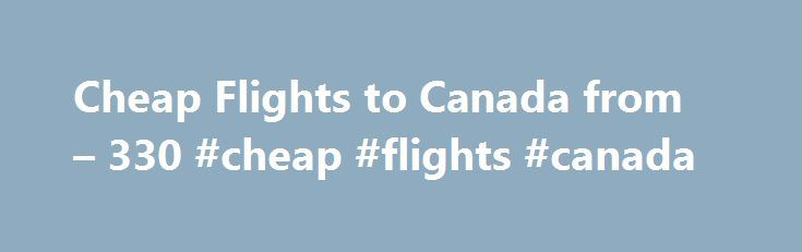 Cheap Flights to Canada from – 330 #cheap #flights #canada http://entertainment.remmont.com/cheap-flights-to-canada-from-330-cheap-flights-canada-3/  #cheap flights canada # Cheap Flights to Canada Canada overview When is the best time to fly to Canada? The peak season in Canada all…