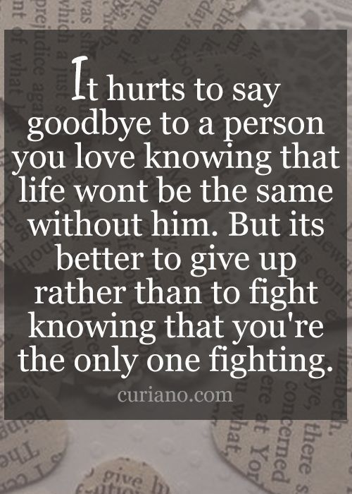 It hurts to say goodbye to a person you love knowing that life won't be the same without him. But its better to give up rather than to fight knowing that you're the only one fighting.
