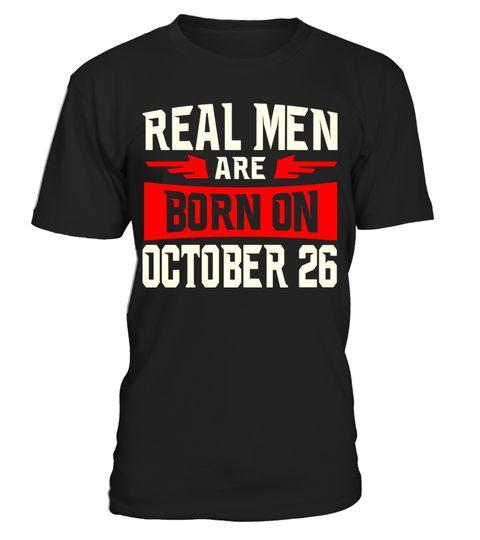 Real men Are Born On October 26 T-shirt - Birthday TShirt