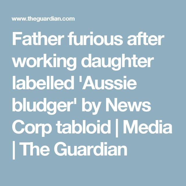 Father furious after working daughter labelled 'Aussie bludger' by News Corp tabloid | Media | The Guardian