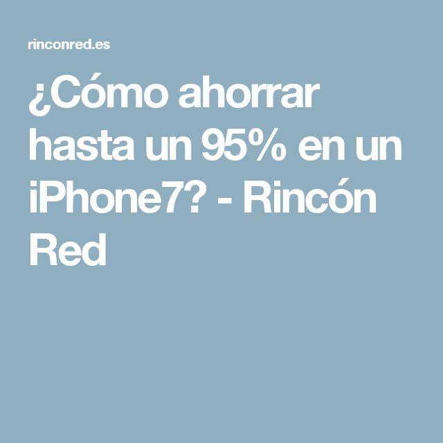 ¿Cómo ahorrar hasta un 95% en un iPhone7? - Rincón Red