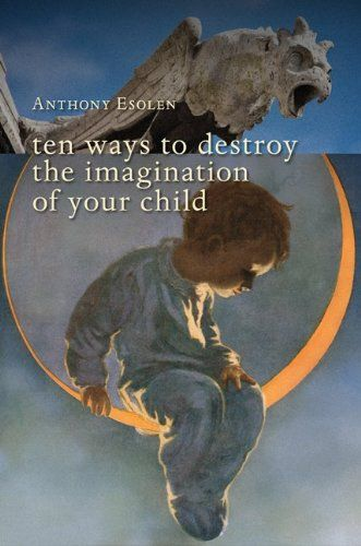 ten ways to destroy the imagination of your child (prepare your mind to read a book whose argument is written in reverse!)