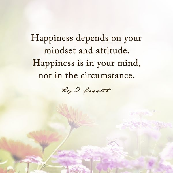 """Happiness depends on your mindset and attitude. Happiness is in your mind, not in the circumstance.""― Roy T. Bennett"