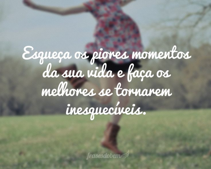 Esqueça os piores momentos da sua vida e faça os melhores se tornarem inesquecíveis.