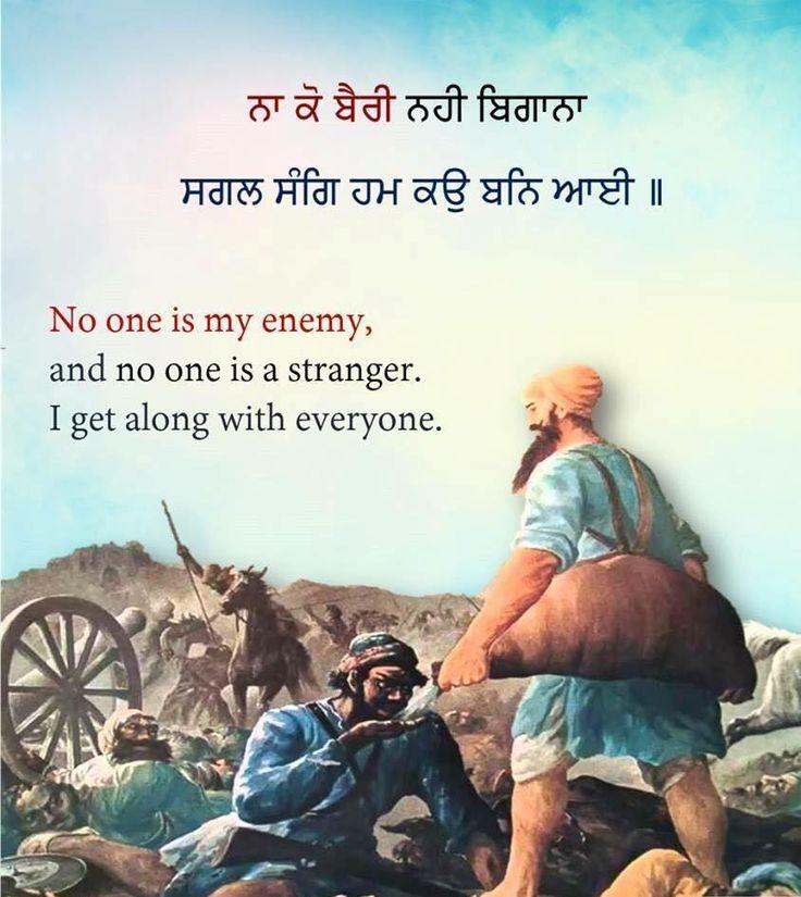 ਮੈਨੂੰ ਕੋਈ ਵੈਰੀ ਨਹੀਂ ਦਿੱਸਦਾ, ਕੋਈ ਓਪਰਾ ਨਹੀਂ ਦਿੱਸਦਾ; ਸਭਨਾਂ ਨਾਲ ਮੇਰਾ ਪਿਆਰ ਬਣਿਆ ਹੋਇਆ ਹੈ ॥੧॥ ना को बैरी नही बिगाना सगल संगि हम कउ बनि आई ॥१॥ मुझे कोई भी दुश्मन नहीं दिखाई देता, और ना ही कोई बेगाना, मेरा तो सबसे प्रेम बना होआ है . Dhan Dhan Sri Guru Granth Sahib Ji Ang 1299