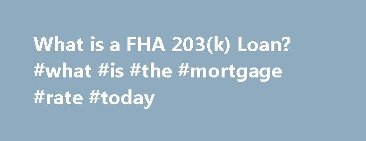 What is a FHA 203(k) Loan? #what #is #the #mortgage #rate #today http://mortgage.nef2.com/what-is-a-fha-203k-loan-what-is-the-mortgage-rate-today/  #203k mortgage # What is an FHA 203(k) Loan? While the idea of purchasing a fixer-upper and transforming it into a dream home may seem like a great concept, the reality can be harsh once buyers realize the true cost of a home remodel. Unfortunately, many homeowners give up on the idea of creating their  Read More