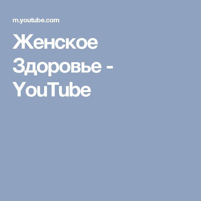 Женское Здоровье - YouTube