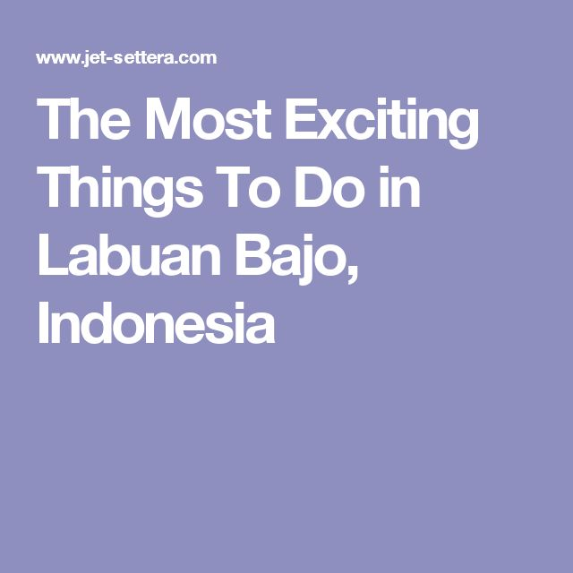 The Most Exciting Things To Do in Labuan Bajo, Indonesia