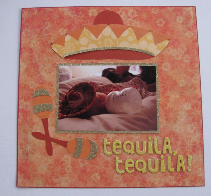 "Scrapbook page: ""Tequila, tequila!""                                  ""tequila #drunk #joke #baby #sombrero #maracas #orange #yellow #red #warm #tired #sleepy #love #milk"