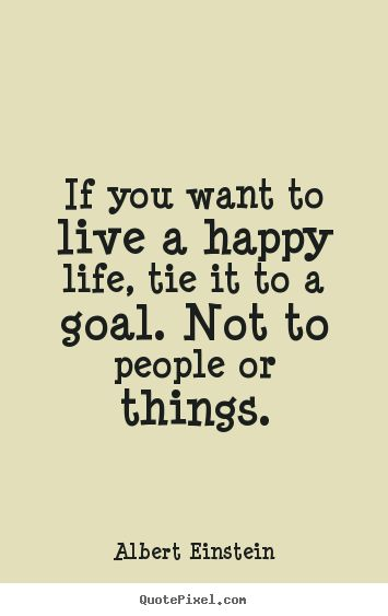 Design your own picture quote about life - If you want to live a happy life, tie it to a goal. not..