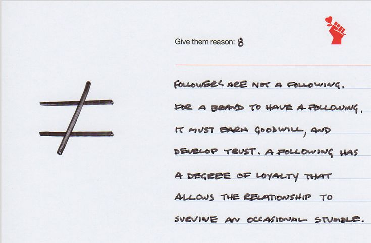 Give them reason 8: Followers are Not A Following  Followers are not a following. For a brand to develop a following, it must earn goodwill, and develop trust. A following has a degree of loyalty that allows the relationship to survive an occasional stumble.
