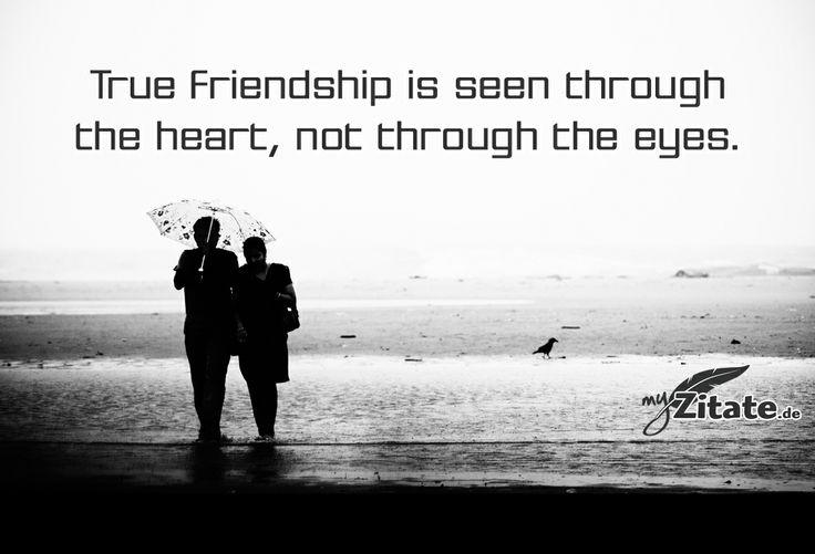 """True friendship is seen through the heart, no through the eyes."""