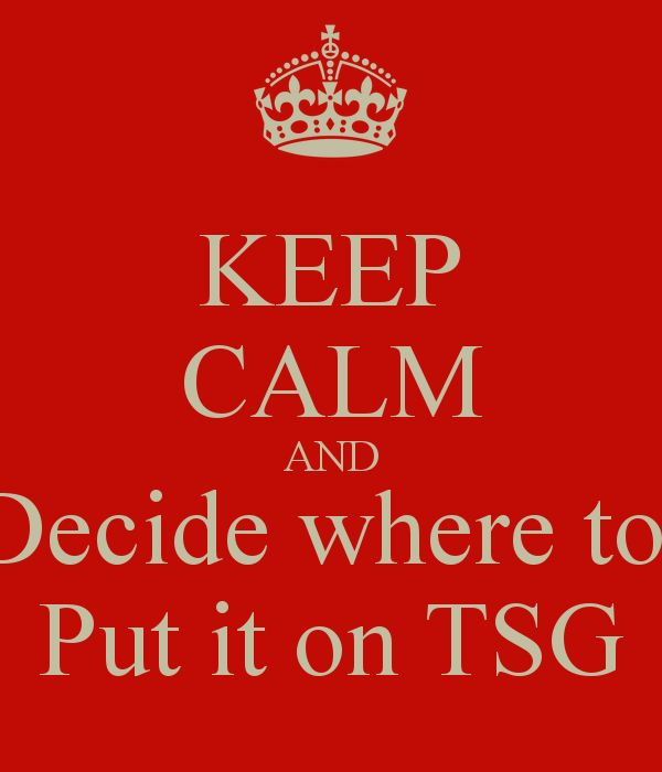 KEEP CALM AND Decide where to  Put it on TSG