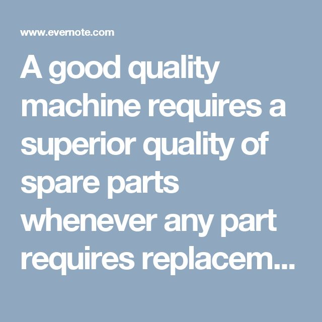 A good quality machine requires a superior quality of spare parts whenever any part requires replacement.