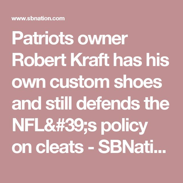 Patriots owner Robert Kraft has his own custom shoes and still defends the NFL's policy on cleats - SBNation.com
