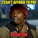 Have you seen the latest prices? | I CAN'T AFFORD TO PAY ATTENTION | image tagged in memes,y'all got any more of that,funny,pay | made w/ Imgf…