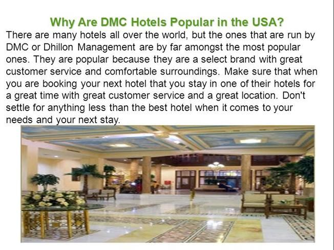 DMC Hotel why is good because they are comfortably designed, including soft beds, good linens, good room decorations and much more. http://www.authorstream.com/Presentation/dhillonmanagement-2573793-why-dmc-hotels-popular-usa/
