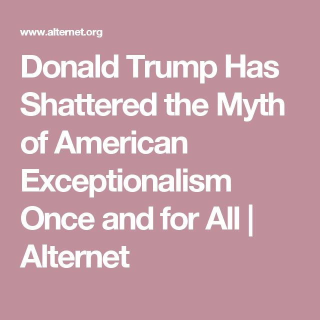 Donald Trump Has Shattered the Myth of American Exceptionalism Once and for All | Alternet