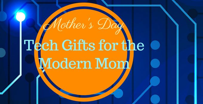 Mothers Day Tech Gifts for the Modern Mom