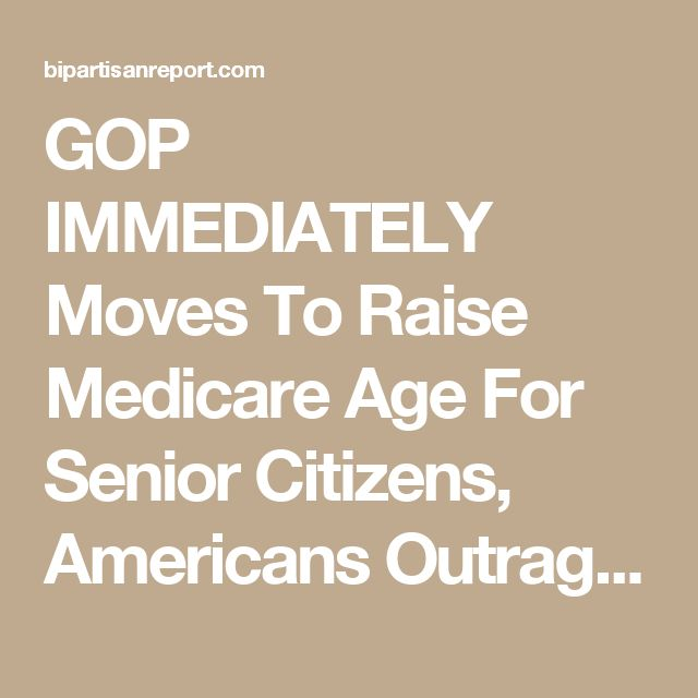 GOP IMMEDIATELY Moves To Raise Medicare Age For Senior Citizens, Americans Outraged (DETAILS)