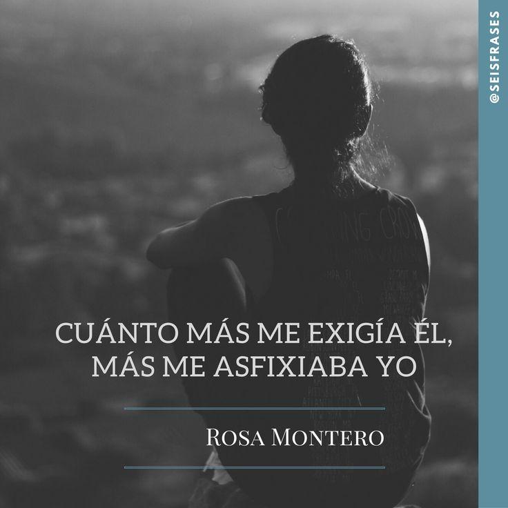 Cuanto más me exigía él, más me asfixiaba yo. Rosa Montero.  Síguenos!