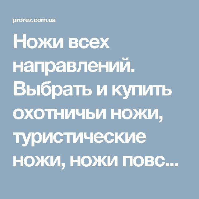 Ножи всех направлений. Выбрать и купить охотничьи ножи, туристические ножи, ножи повседневного ношения, метательные ножи, кухонные ножи, мачете, ножи пчак, кукри, мультитулы, швейцарские ножи, ножи для дайвинга. Низкие цены. Доставка по всей Украине