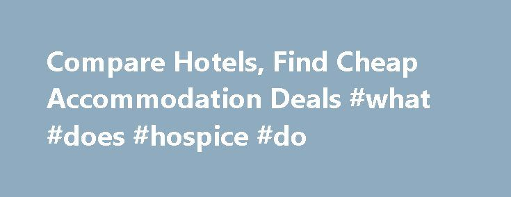 Compare Hotels, Find Cheap Accommodation Deals #what #does #hospice #do http://hotel.remmont.com/compare-hotels-find-cheap-accommodation-deals-what-does-hospice-do/  #hotels for less #Compare Hotels – Search Prices & Book a Deal Today With Hotelless.com its easy to compare hotels and find the cheapest accommodation deals from online reservation brands, Booking.com, Priceline.com and Agoda at luxury and budget accommodation. Use our quick and simple, step-by-step booking platform to compare…