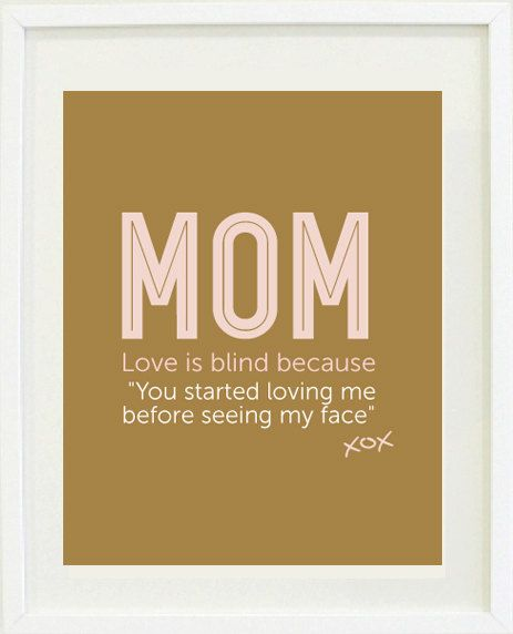 """MOM...Love is blind because """"You started loving me before seeing my face""""  A beautiful Mother's Day quote print for Mom"""