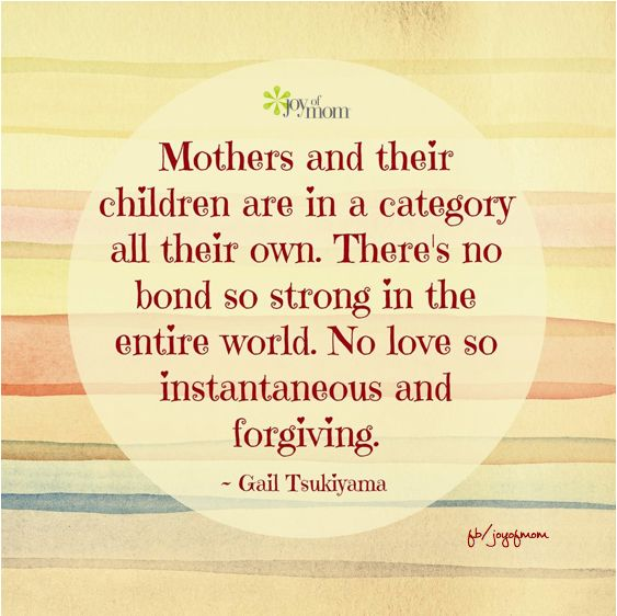 Mothers and their children are in a category all their own. There's no bond so strong in the entire world. No love so instantaneous and forgiving.