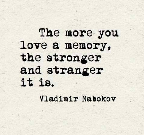 The more You love a memory, the stronger and stranger it is. ~ Vladimir Nabokov
