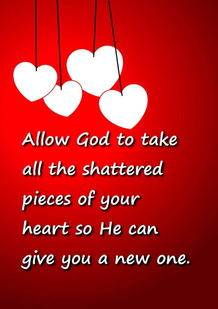 Allow God to take all the shattered pieces of your heart so He can give you a new one. (More broken heart quotes at http://brokenheartquotes.itakeoffthemask.com/ )